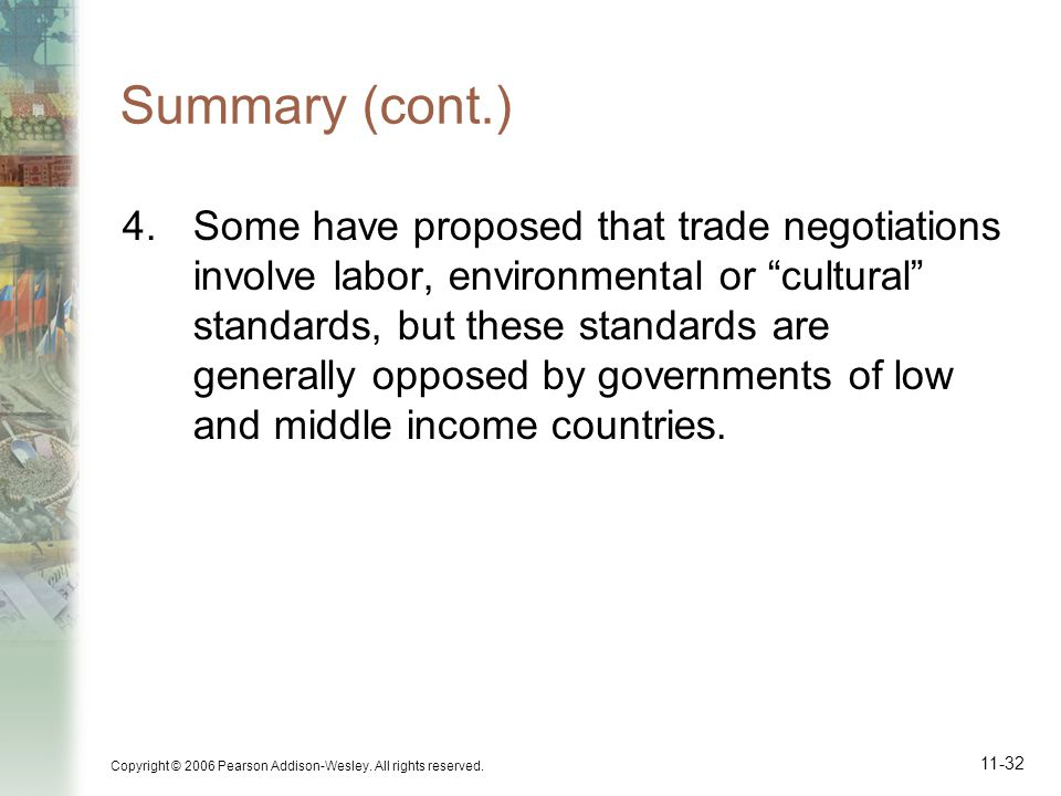 Copyright © 2006 Pearson Addison-Wesley. All rights reserved. 11-32 Summary (cont.) 4.Some have proposed that trade negotiations involve labor, enviro