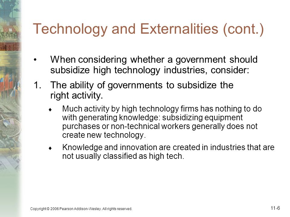 Copyright © 2006 Pearson Addison-Wesley. All rights reserved. 11-6 Technology and Externalities (cont.) When considering whether a government should s