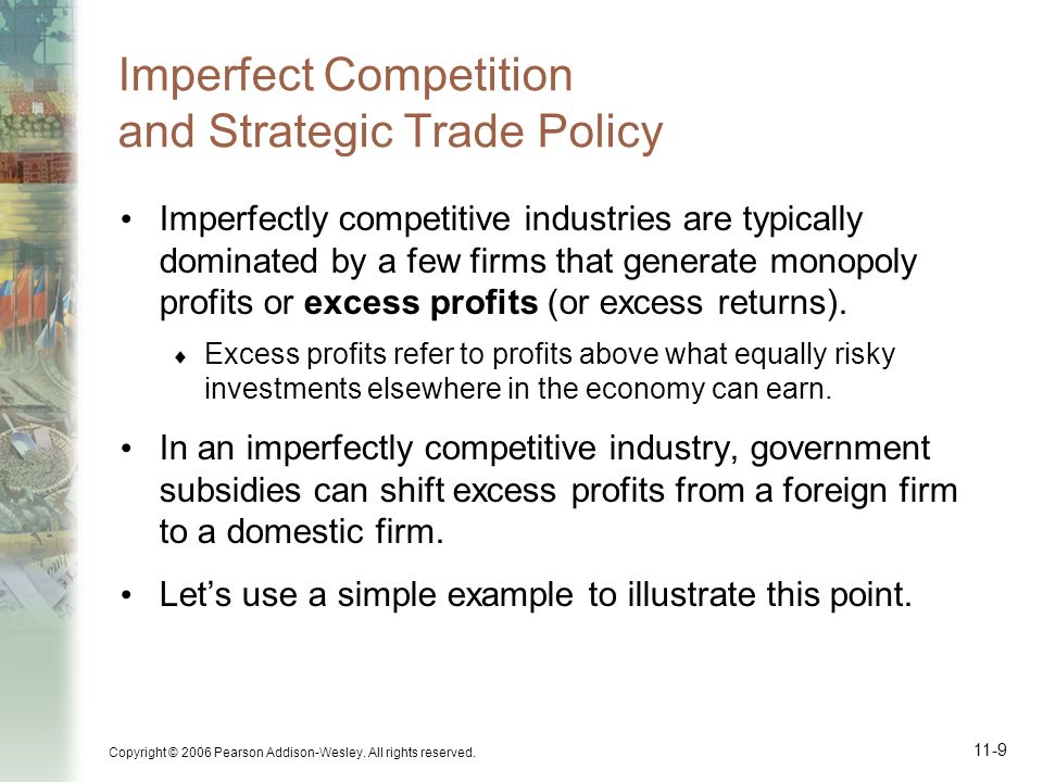 Copyright © 2006 Pearson Addison-Wesley. All rights reserved. 11-9 Imperfect Competition and Strategic Trade Policy Imperfectly competitive industries