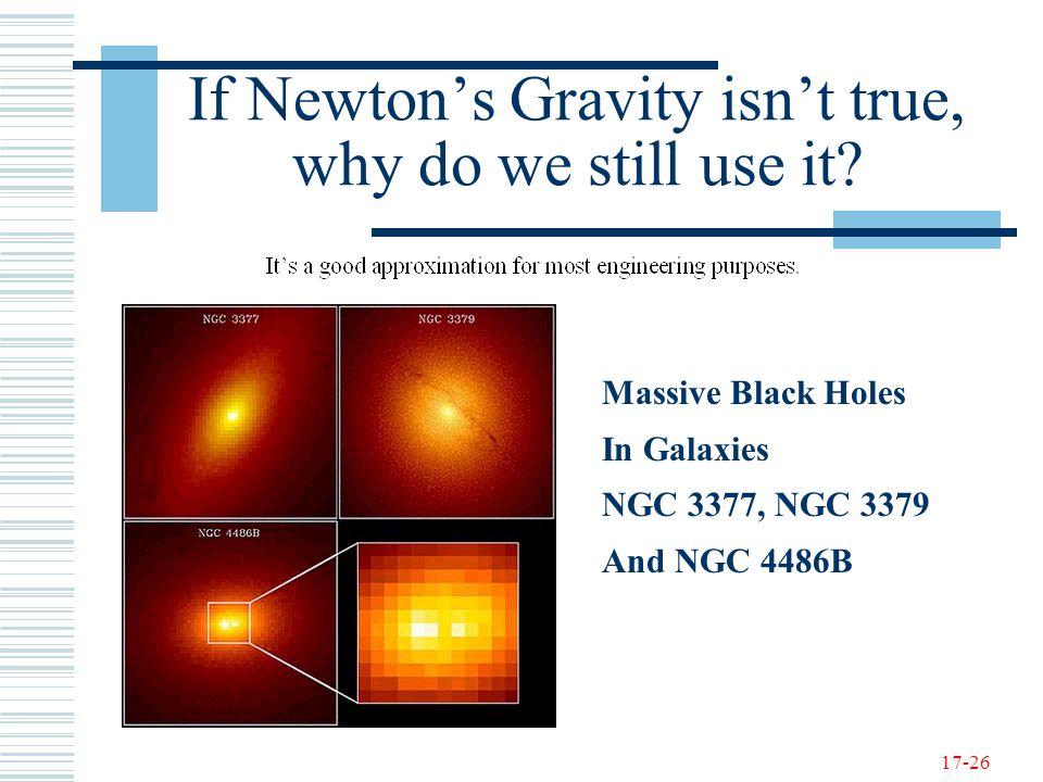 17-26 If Newton's Gravity isn't true, why do we still use it.