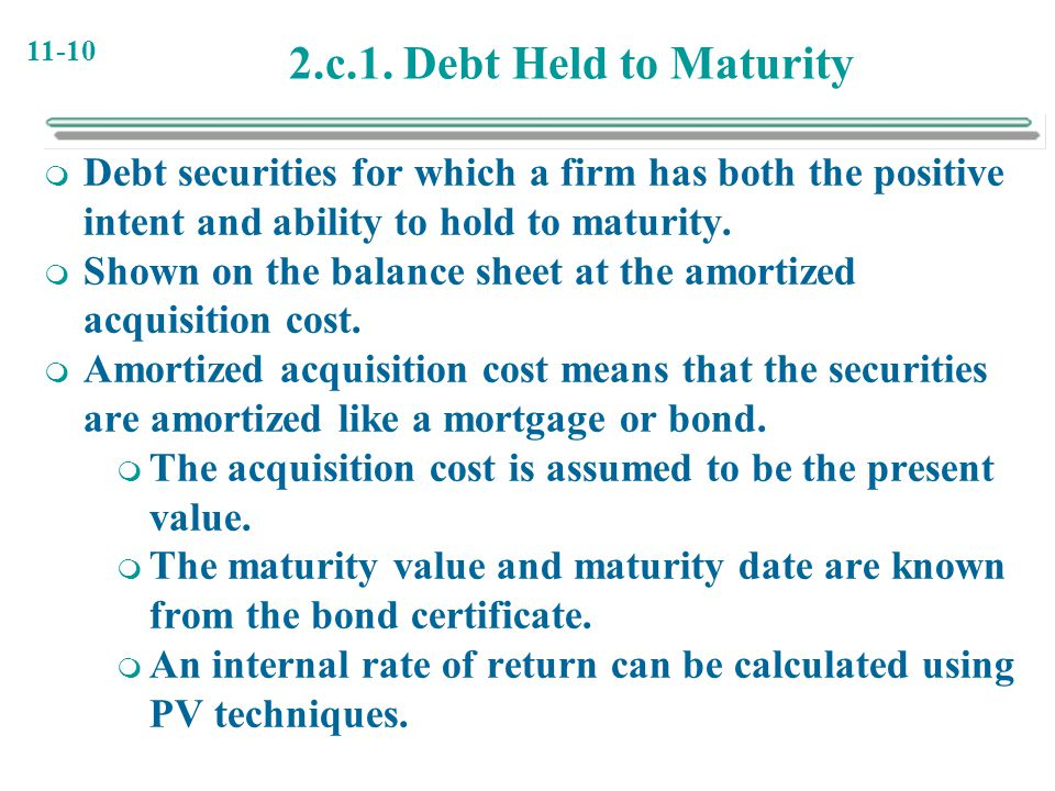 11-10 2.c.1. Debt Held to Maturity  Debt securities for which a firm has both the positive intent and ability to hold to maturity.  Shown on the bal