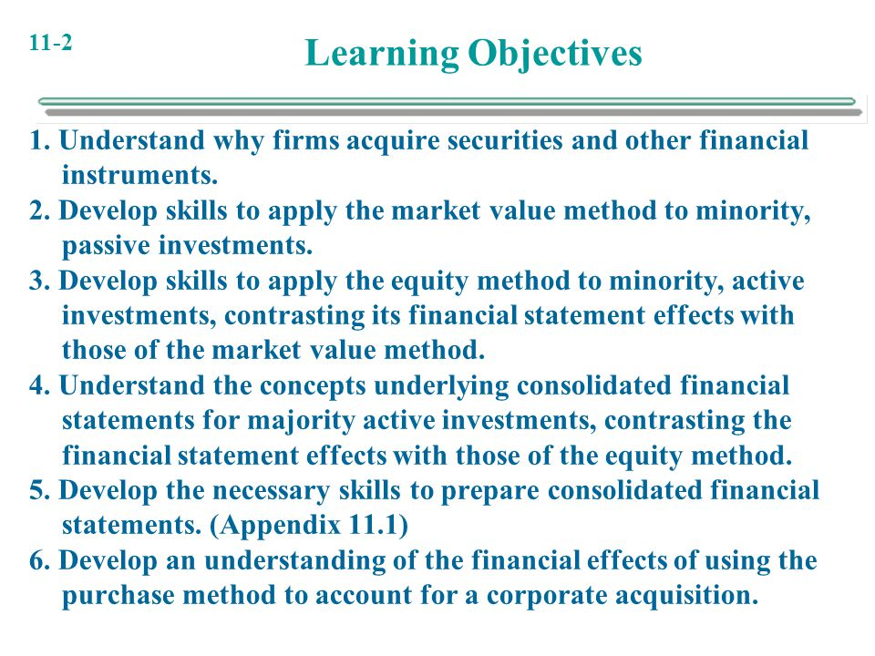 11-2 Learning Objectives 1. Understand why firms acquire securities and other financial instruments. 2. Develop skills to apply the market value metho