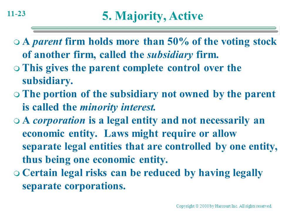 11-23 5. Majority, Active  A parent firm holds more than 50% of the voting stock of another firm, called the subsidiary firm.  This gives the parent