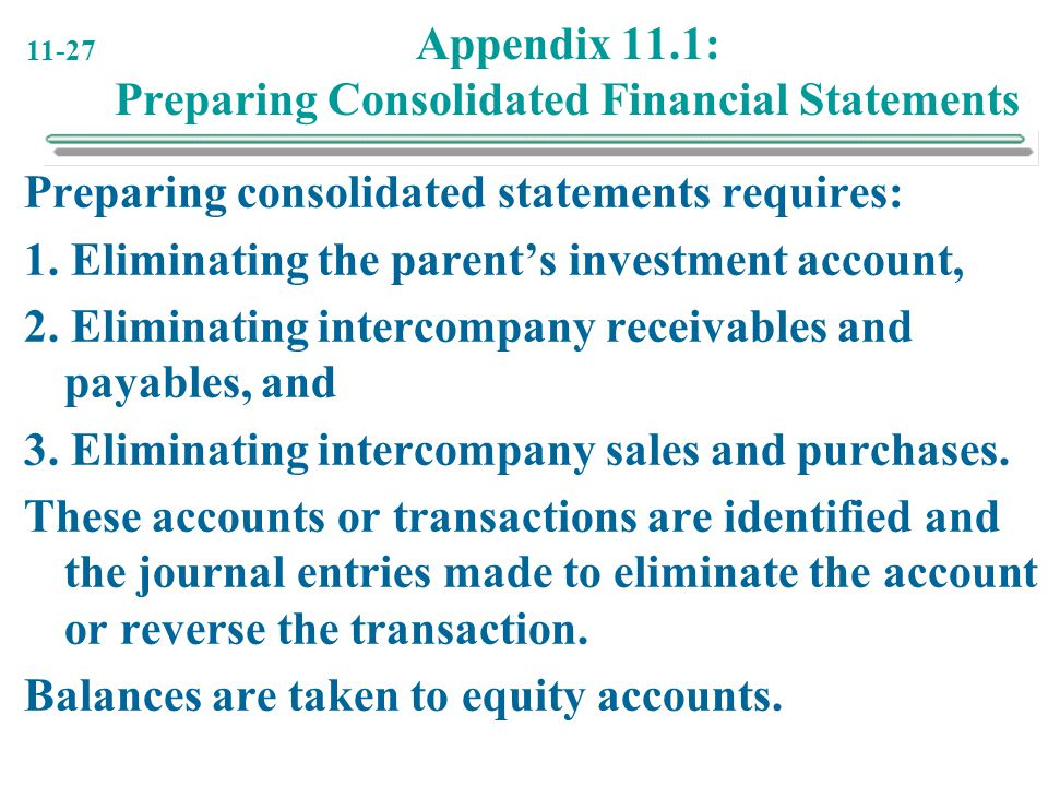 11-27 Appendix 11.1: Preparing Consolidated Financial Statements Preparing consolidated statements requires: 1. Eliminating the parent's investment ac