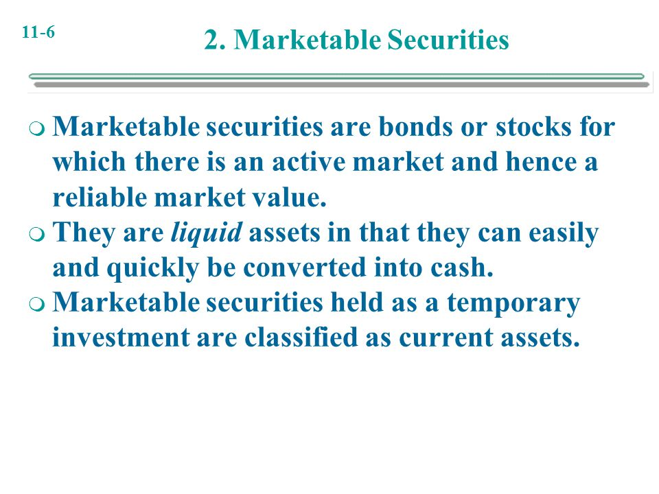 11-6 2. Marketable Securities  Marketable securities are bonds or stocks for which there is an active market and hence a reliable market value.  The