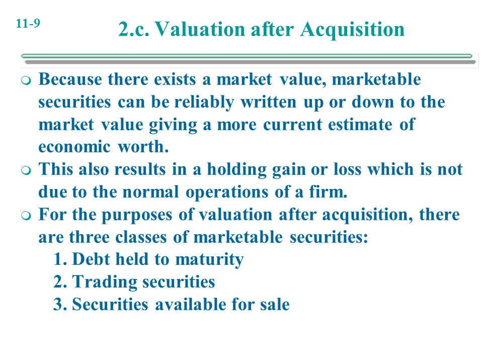 11-9 2.c. Valuation after Acquisition  Because there exists a market value, marketable securities can be reliably written up or down to the market va