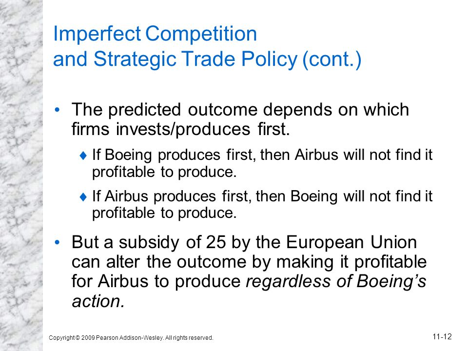 Copyright © 2009 Pearson Addison-Wesley. All rights reserved. 11-12 Imperfect Competition and Strategic Trade Policy (cont.) The predicted outcome dep