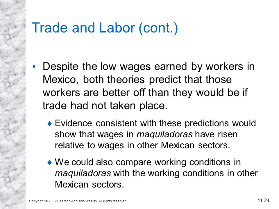 Copyright © 2009 Pearson Addison-Wesley. All rights reserved. 11-24 Trade and Labor (cont.) Despite the low wages earned by workers in Mexico, both th
