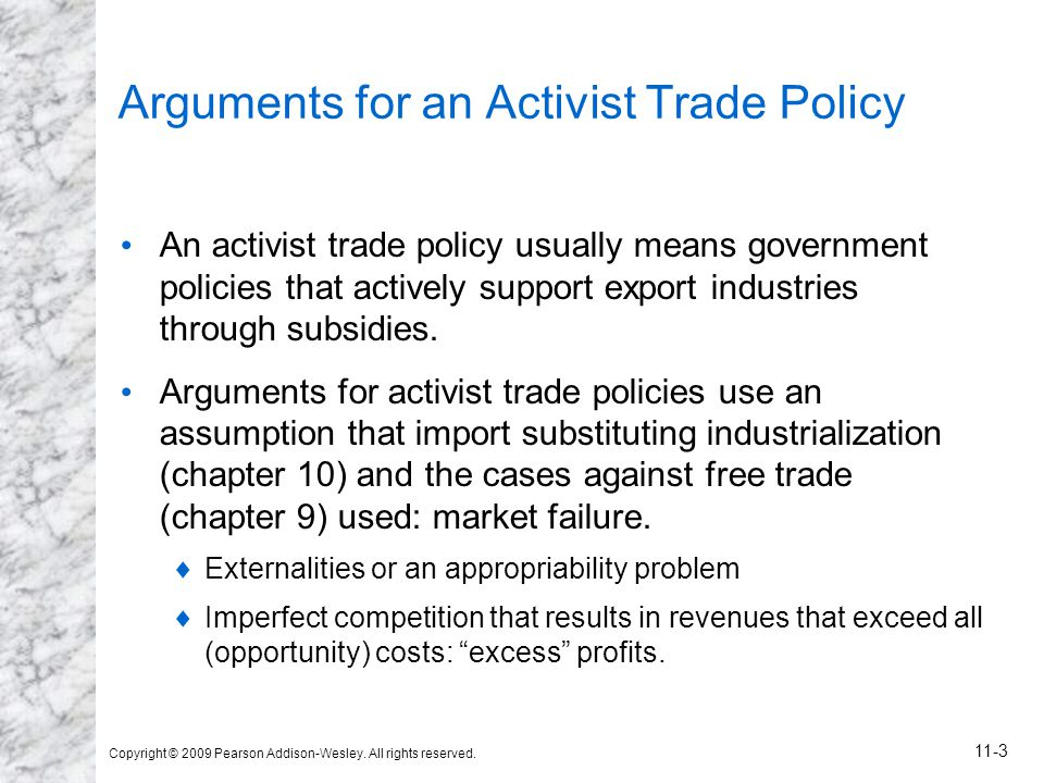 Copyright © 2009 Pearson Addison-Wesley. All rights reserved. 11-3 Arguments for an Activist Trade Policy An activist trade policy usually means gover