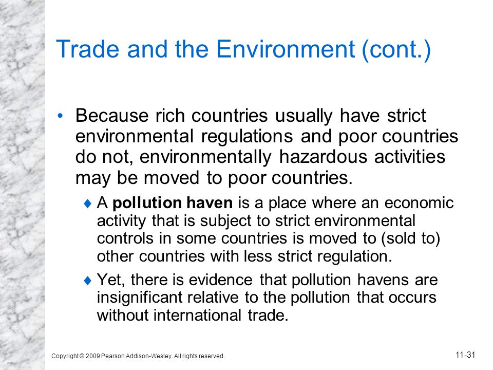 Copyright © 2009 Pearson Addison-Wesley. All rights reserved. 11-31 Trade and the Environment (cont.) Because rich countries usually have strict envir