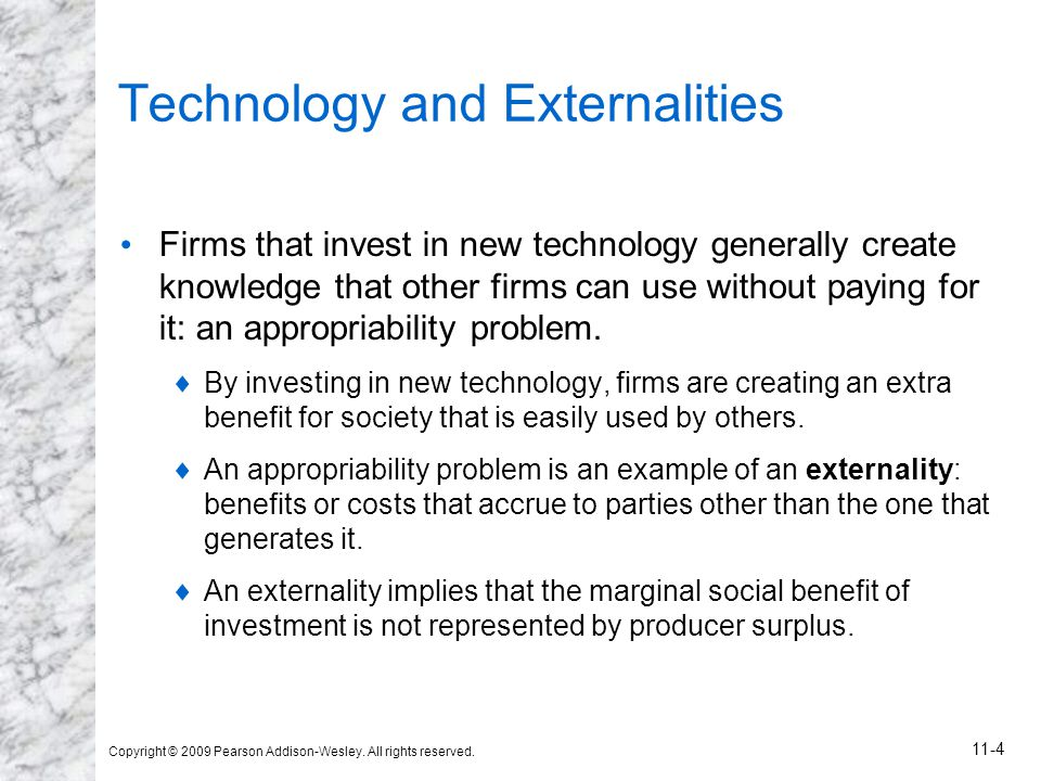 Copyright © 2009 Pearson Addison-Wesley. All rights reserved. 11-4 Technology and Externalities Firms that invest in new technology generally create k