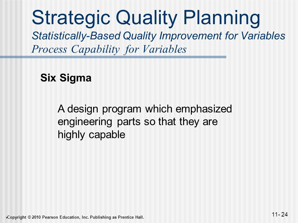  Copyright © 2010 Pearson Education, Inc. Publishing as Prentice Hall. 11- 24 Strategic Quality Planning Statistically-Based Quality Improvement for