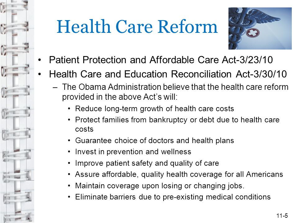 Health Care Reform Patient Protection and Affordable Care Act-3/23/10 Health Care and Education Reconciliation Act-3/30/10 –The Obama Administration believe that the health care reform provided in the above Act's will: Reduce long-term growth of health care costs Protect families from bankruptcy or debt due to health care costs Guarantee choice of doctors and health plans Invest in prevention and wellness Improve patient safety and quality of care Assure affordable, quality health coverage for all Americans Maintain coverage upon losing or changing jobs.
