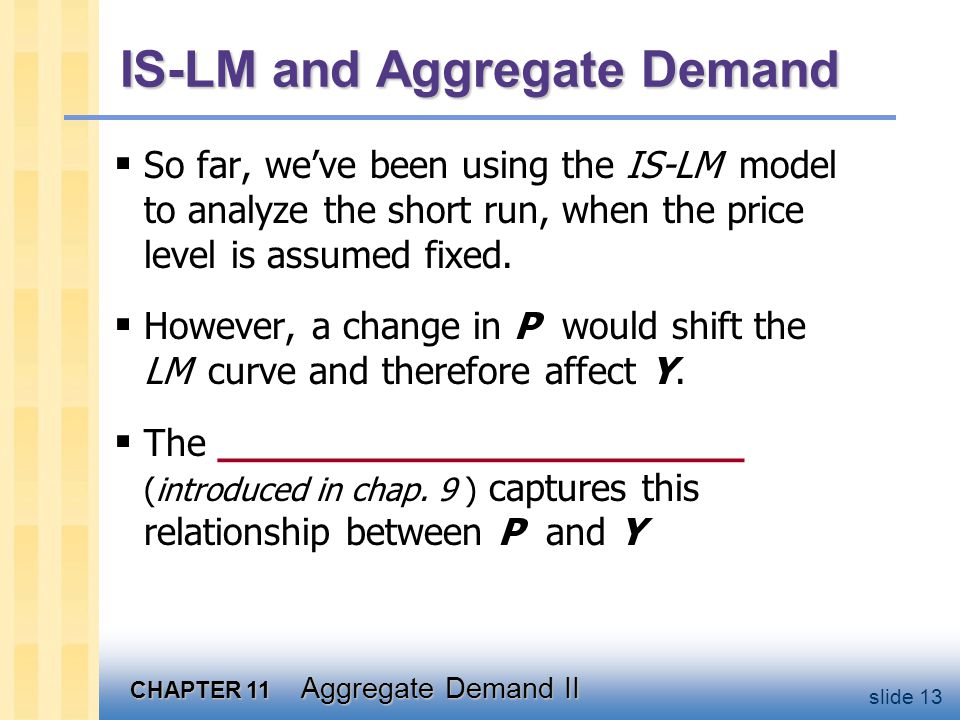 CHAPTER 11 Aggregate Demand II slide 13 IS-LM and Aggregate Demand  So far, we've been using the IS-LM model to analyze the short run, when the price level is assumed fixed.