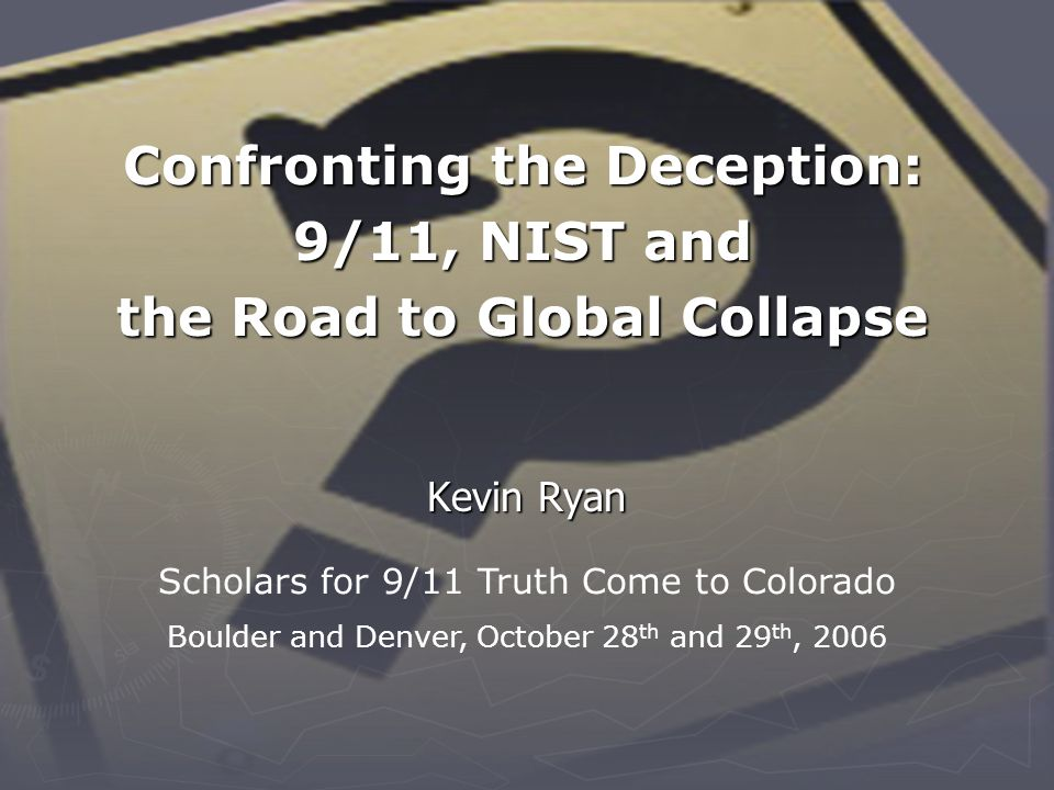 Confronting the Deception: 9/11, NIST and the Road to Global Collapse Kevin Ryan Scholars for 9/11 Truth Come to Colorado Boulder and Denver, October 28 th and 29 th, 2006