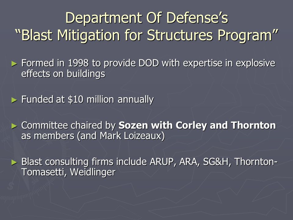 Department Of Defense's Blast Mitigation for Structures Program ► Formed in 1998 to provide DOD with expertise in explosive effects on buildings ► Funded at $10 million annually ► Committee chaired by Sozen with Corley and Thornton as members (and Mark Loizeaux) ► Blast consulting firms include ARUP, ARA, SG&H, Thornton- Tomasetti, Weidlinger