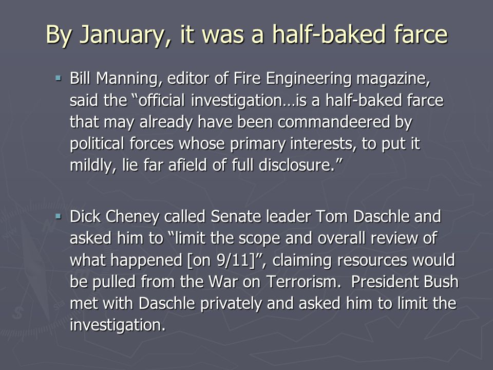 By January, it was a half-baked farce  Bill Manning, editor of Fire Engineering magazine, said the official investigation…is a half-baked farce that may already have been commandeered by political forces whose primary interests, to put it mildly, lie far afield of full disclosure.  Dick Cheney called Senate leader Tom Daschle and asked him to limit the scope and overall review of what happened [on 9/11] , claiming resources would be pulled from the War on Terrorism.
