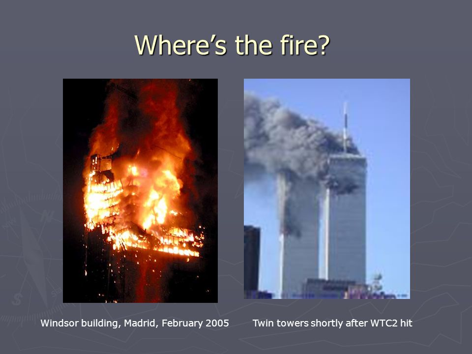 Where's the fire? Windsor building, Madrid, February 2005 Twin towers shortly after WTC2 hit