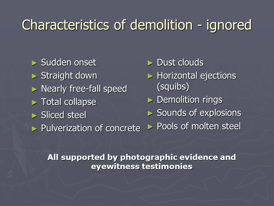 Characteristics of demolition - ignored ► Sudden onset ► Straight down ► Nearly free-fall speed ► Total collapse ► Sliced steel ► Pulverization of concrete ► Dust clouds ► Horizontal ejections (squibs) ► Demolition rings ► Sounds of explosions ► Pools of molten steel All supported by photographic evidence and eyewitness testimonies