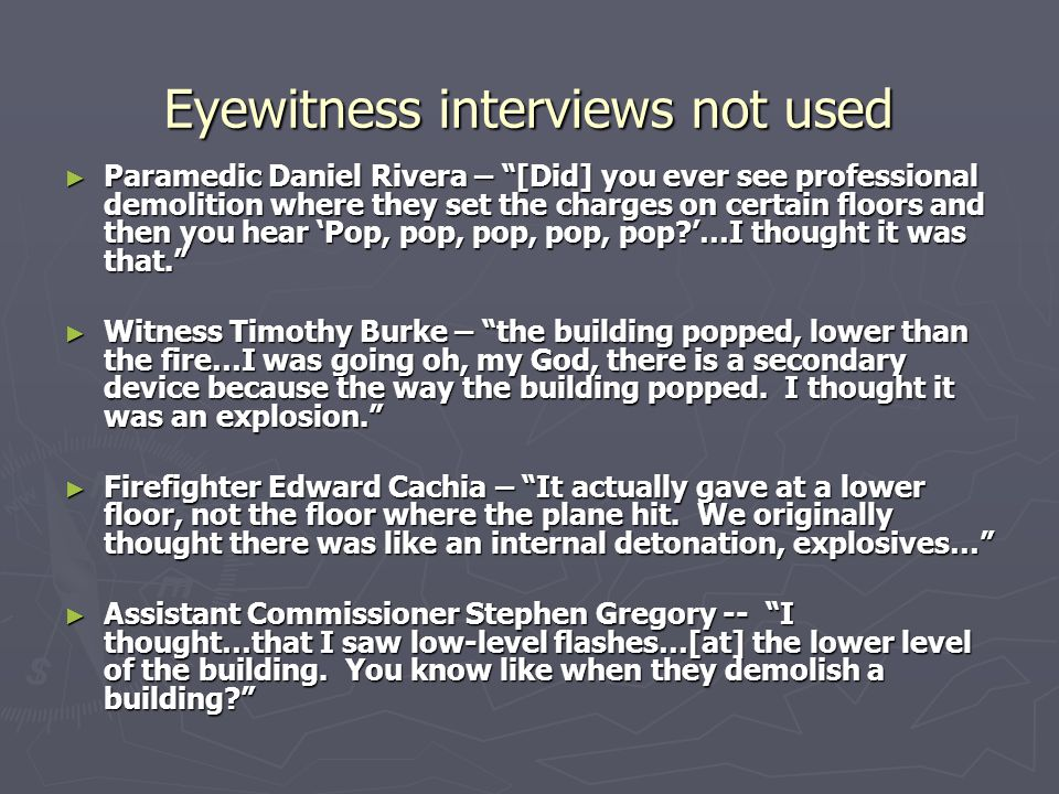 Eyewitness interviews not used ► Paramedic Daniel Rivera – [Did] you ever see professional demolition where they set the charges on certain floors and then you hear 'Pop, pop, pop, pop, pop?'…I thought it was that. ► Witness Timothy Burke – the building popped, lower than the fire…I was going oh, my God, there is a secondary device because the way the building popped.