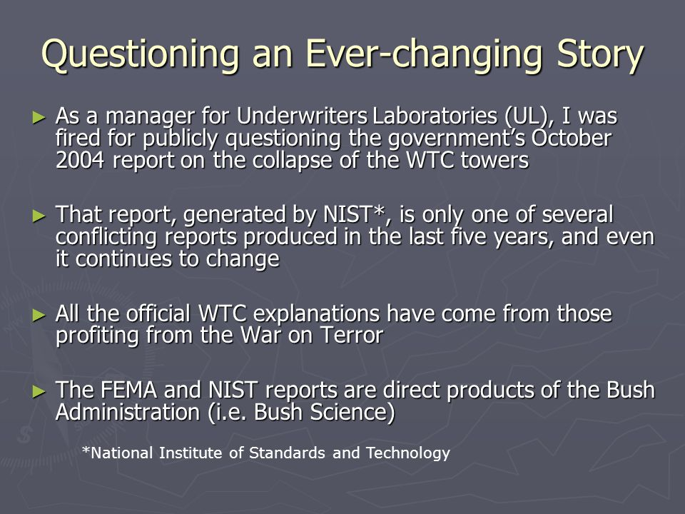 Questioning an Ever-changing Story ► As a manager for Underwriters Laboratories (UL), I was fired for publicly questioning the government's October 2004 report on the collapse of the WTC towers ► That report, generated by NIST*, is only one of several conflicting reports produced in the last five years, and even it continues to change ► All the official WTC explanations have come from those profiting from the War on Terror ► The FEMA and NIST reports are direct products of the Bush Administration (i.e.