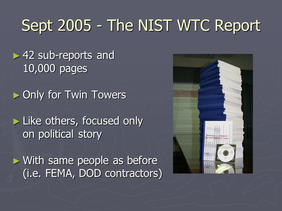 Sept 2005 - The NIST WTC Report ► 42 sub-reports and 10,000 pages ► Only for Twin Towers ► Like others, focused only on political story ► With same people as before (i.e.