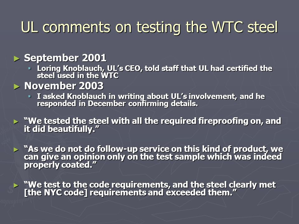 UL comments on testing the WTC steel ► September 2001  Loring Knoblauch, UL's CEO, told staff that UL had certified the steel used in the WTC ► November 2003  I asked Knoblauch in writing about UL's involvement, and he responded in December confirming details.