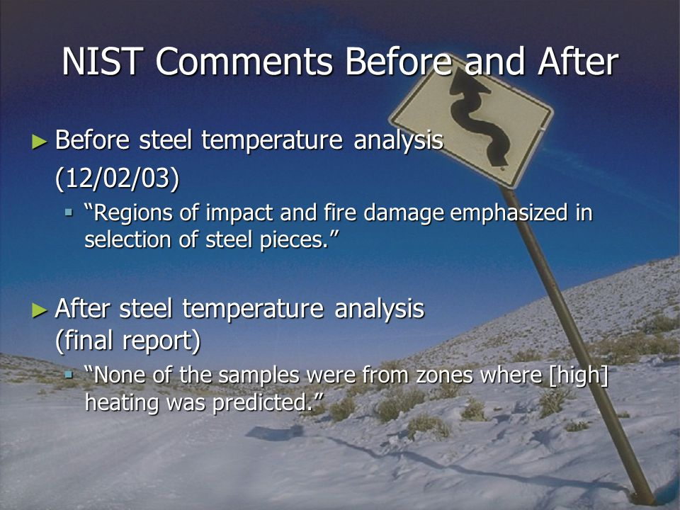 NIST Comments Before and After ► Before steel temperature analysis (12/02/03)  Regions of impact and fire damage emphasized in selection of steel pieces. ► After steel temperature analysis (final report)  None of the samples were from zones where [high] heating was predicted.