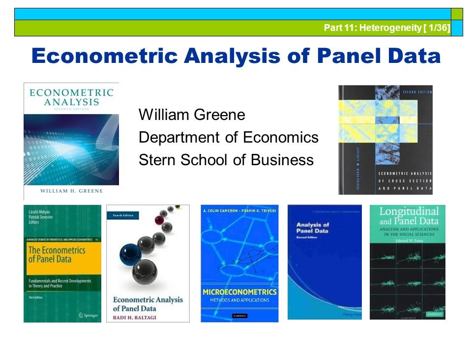 Part 11: Heterogeneity [ 1/36] Econometric Analysis of Panel Data William Greene Department of Economics Stern School of Business