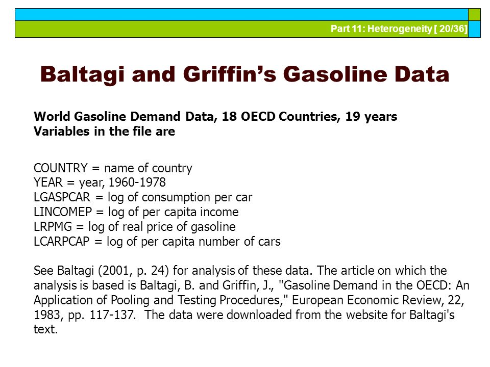 Part 11: Heterogeneity [ 20/36] Baltagi and Griffin's Gasoline Data World Gasoline Demand Data, 18 OECD Countries, 19 years Variables in the file are COUNTRY = name of country YEAR = year, 1960-1978 LGASPCAR = log of consumption per car LINCOMEP = log of per capita income LRPMG = log of real price of gasoline LCARPCAP = log of per capita number of cars See Baltagi (2001, p.