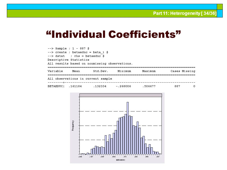 Part 11: Heterogeneity [ 34/36] Individual Coefficients --> Sample ; 1 - 887 $ --> create ; betaeduc = beta_i $ --> dstat ; rhs = betaeduc $ Descriptive Statistics All results based on nonmissing observations.