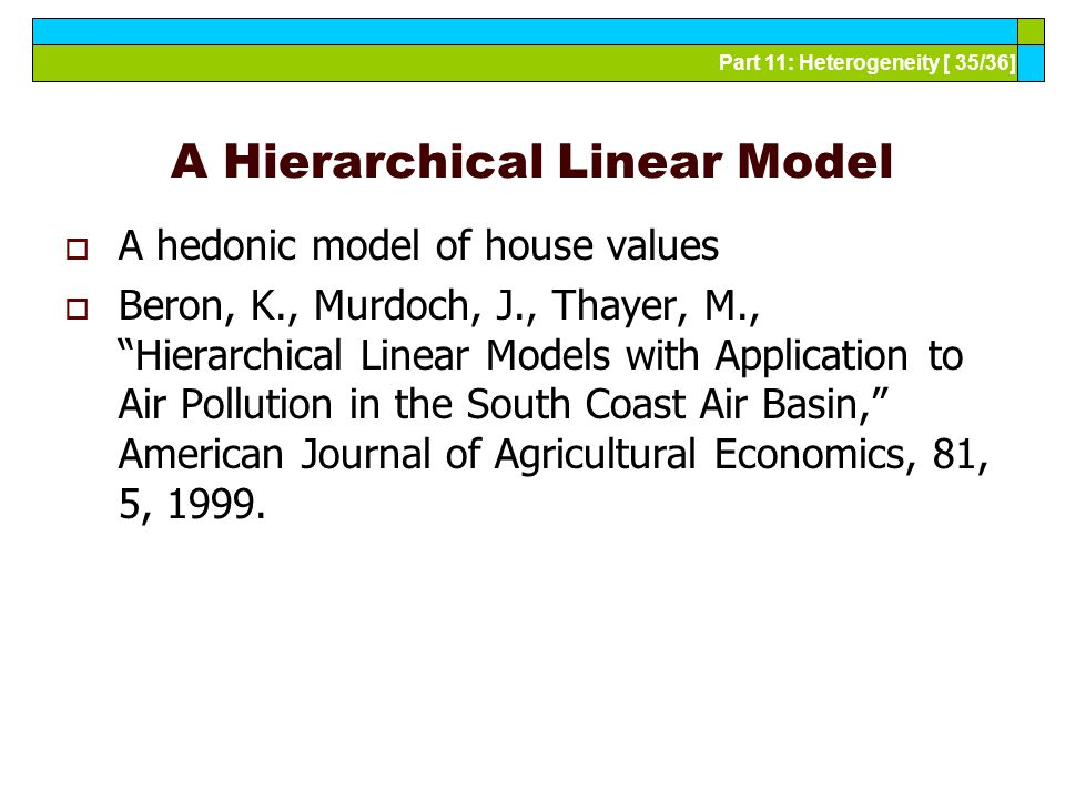 Part 11: Heterogeneity [ 35/36] A Hierarchical Linear Model  A hedonic model of house values  Beron, K., Murdoch, J., Thayer, M., Hierarchical Linear Models with Application to Air Pollution in the South Coast Air Basin, American Journal of Agricultural Economics, 81, 5, 1999.