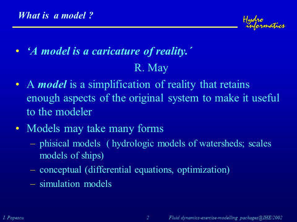 I. Popescu 2 Fluid dynamics-exercise-modelling packages@IHE/2002 What is a model ? 'A model is a caricature of reality.´ R. May A model is a simplific