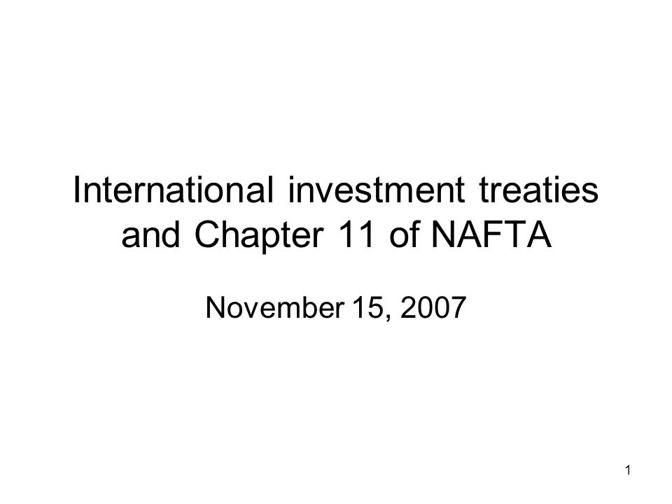 1 International investment treaties and Chapter 11 of NAFTA November 15, 2007