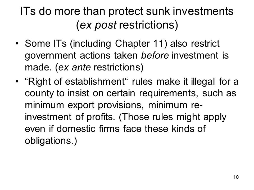 10 ITs do more than protect sunk investments (ex post restrictions) Some ITs (including Chapter 11) also restrict government actions taken before investment is made.