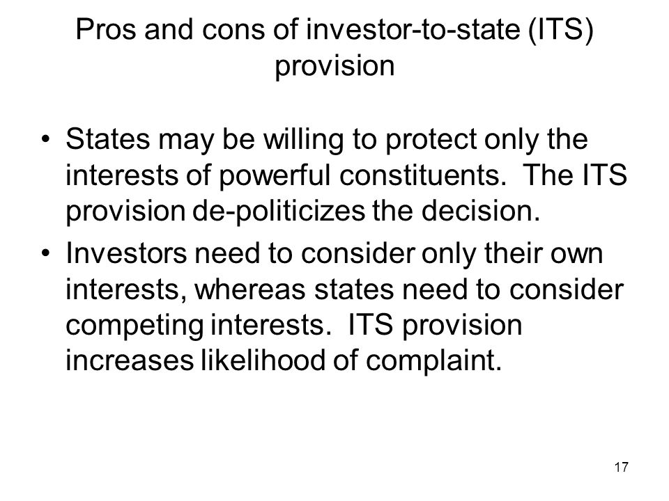 17 Pros and cons of investor-to-state (ITS) provision States may be willing to protect only the interests of powerful constituents.
