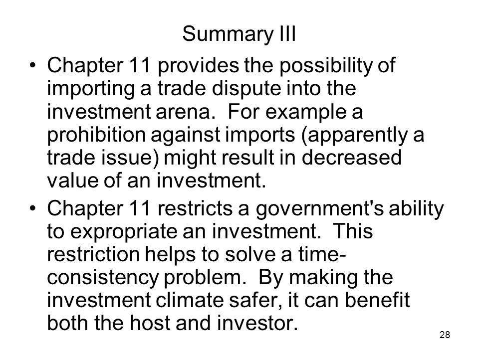 28 Summary III Chapter 11 provides the possibility of importing a trade dispute into the investment arena.