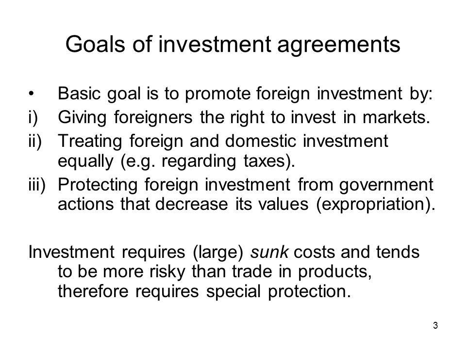 3 Goals of investment agreements Basic goal is to promote foreign investment by: i)Giving foreigners the right to invest in markets.