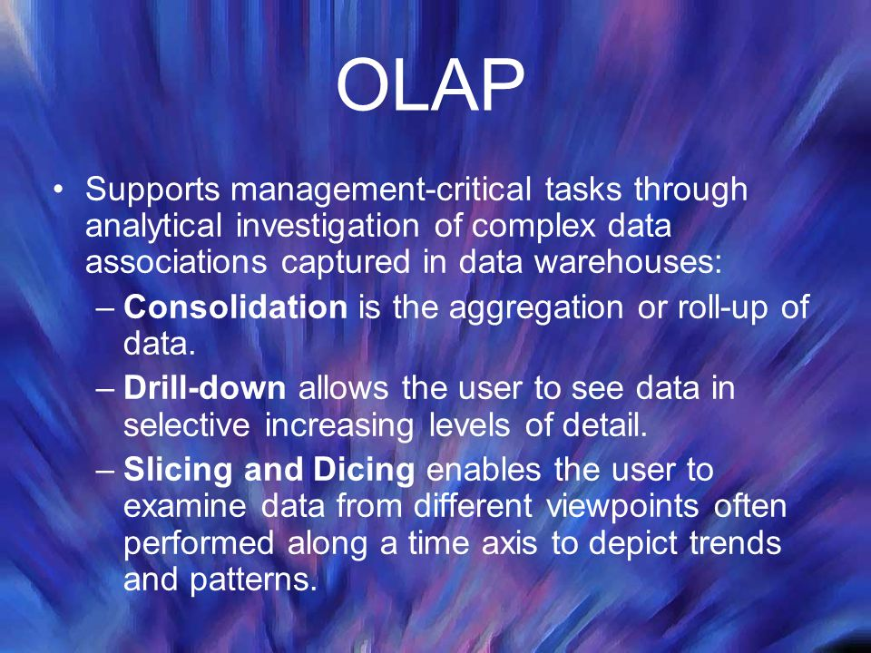 OLAP Supports management-critical tasks through analytical investigation of complex data associations captured in data warehouses: –Consolidation is t