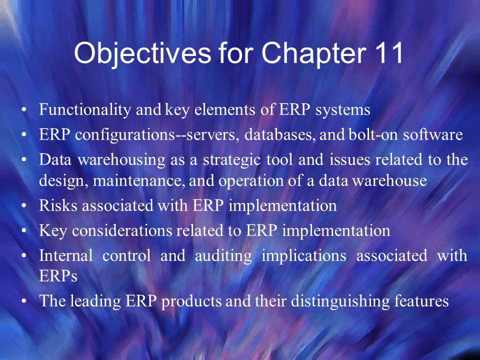 Objectives for Chapter 11 Functionality and key elements of ERP systems ERP configurations--servers, databases, and bolt-on software Data warehousing