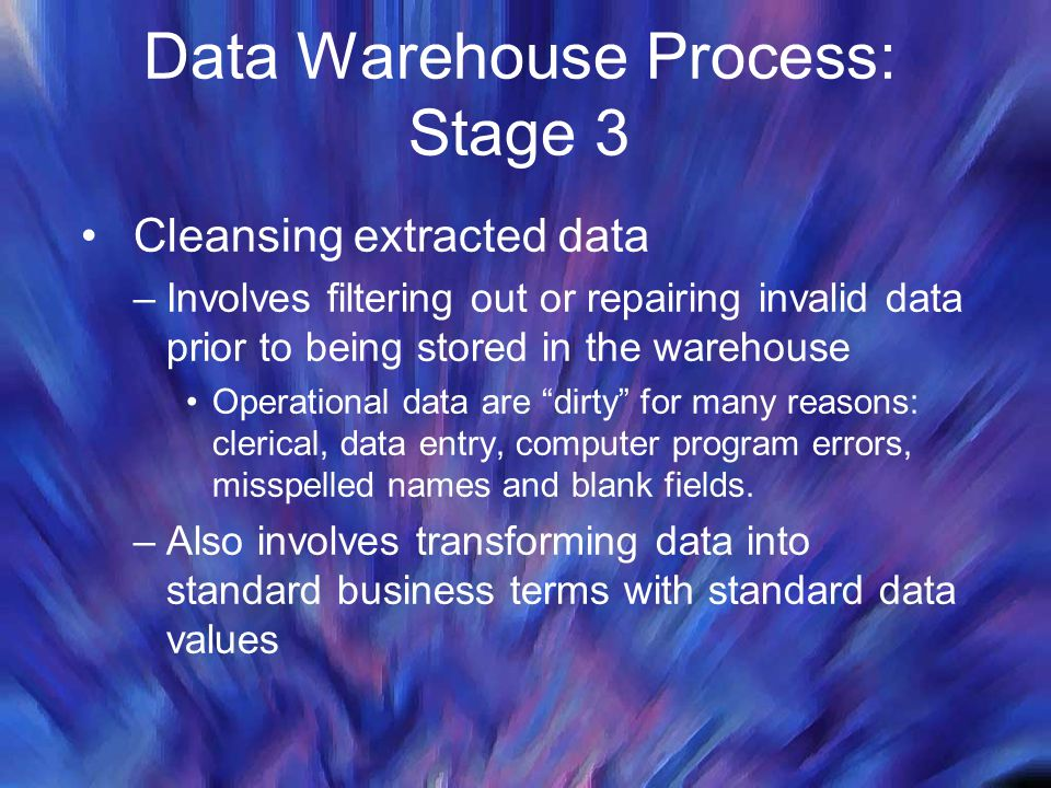 Data Warehouse Process: Stage 3 Cleansing extracted data –Involves filtering out or repairing invalid data prior to being stored in the warehouse Oper