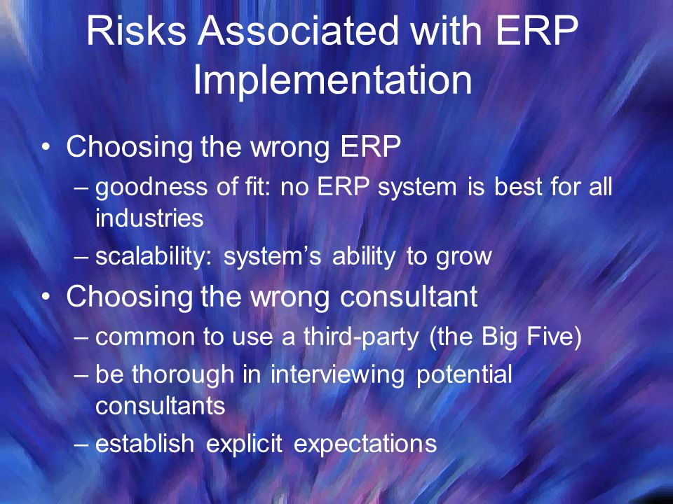 Risks Associated with ERP Implementation Choosing the wrong ERP –goodness of fit: no ERP system is best for all industries –scalability: system's abil