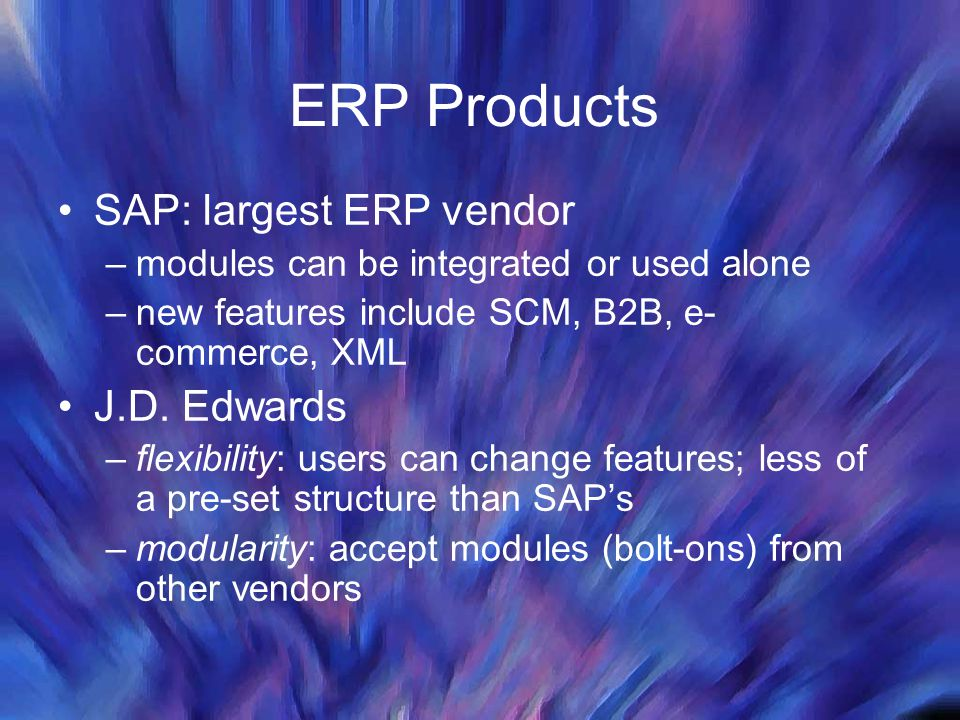 ERP Products SAP: largest ERP vendor –modules can be integrated or used alone –new features include SCM, B2B, e- commerce, XML J.D. Edwards –flexibili