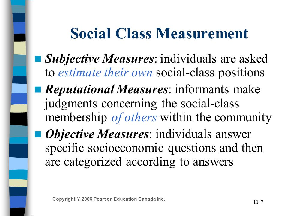 Copyright © 2006 Pearson Education Canada Inc. 11-7 Social Class Measurement Subjective Measures: individuals are asked to estimate their own social-c
