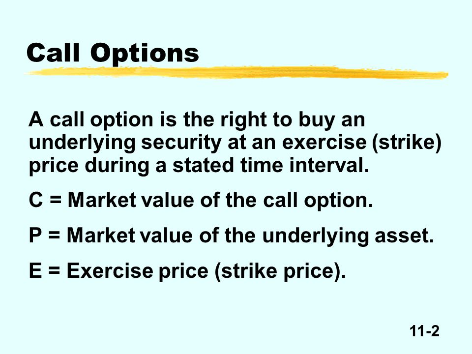11-2 A call option is the right to buy an underlying security at an exercise (strike) price during a stated time interval. C = Market value of the cal