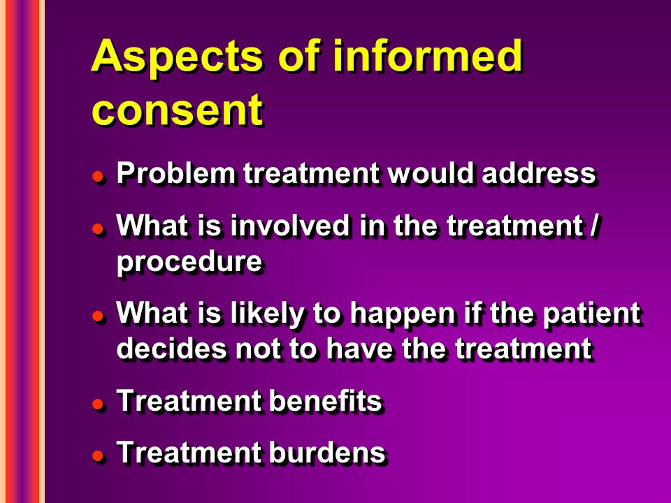 Aspects of informed consent l Problem treatment would address l What is involved in the treatment / procedure l What is likely to happen if the patient decides not to have the treatment l Treatment benefits l Treatment burdens l Problem treatment would address l What is involved in the treatment / procedure l What is likely to happen if the patient decides not to have the treatment l Treatment benefits l Treatment burdens