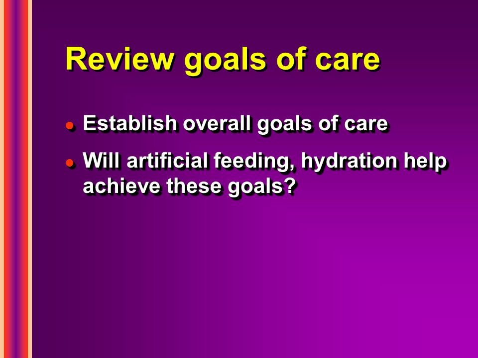 Review goals of care l Establish overall goals of care l Will artificial feeding, hydration help achieve these goals.