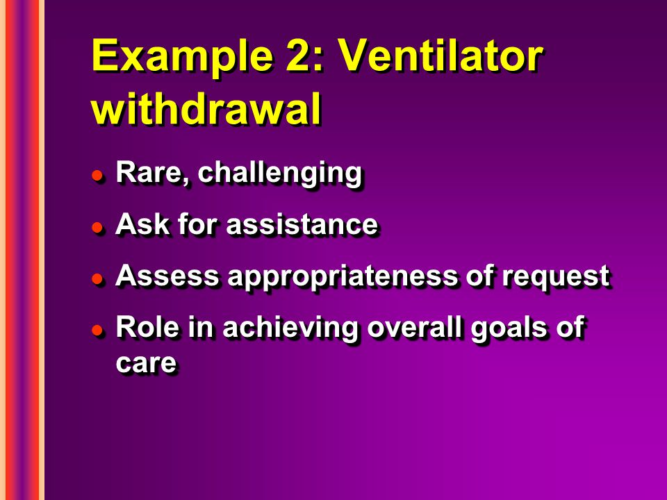 Example 2: Ventilator withdrawal l Rare, challenging l Ask for assistance l Assess appropriateness of request l Role in achieving overall goals of care l Rare, challenging l Ask for assistance l Assess appropriateness of request l Role in achieving overall goals of care