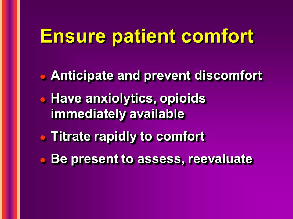 Ensure patient comfort l Anticipate and prevent discomfort l Have anxiolytics, opioids immediately available l Titrate rapidly to comfort l Be present to assess, reevaluate l Anticipate and prevent discomfort l Have anxiolytics, opioids immediately available l Titrate rapidly to comfort l Be present to assess, reevaluate