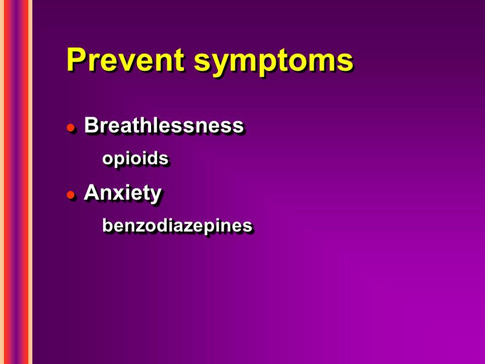 Prevent symptoms l Breathlessness opioids l Anxiety benzodiazepines l Breathlessness opioids l Anxiety benzodiazepines
